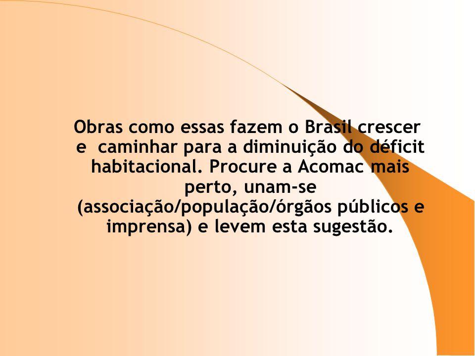 Obras como essas fazem o Brasil crescer e caminhar para a diminuição do déficit habitacional. Procure a Acomac mais perto, unam-se (associação/populaç