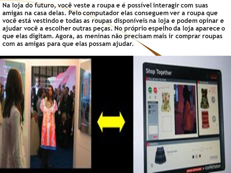 Na loja do futuro, você veste a roupa e é possível interagir com suas amigas na casa delas. Pelo computador elas conseguem ver a roupa que você está v