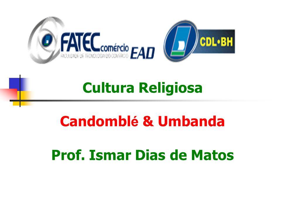 Cultura Religiosa Candombl é & Umbanda Prof. Ismar Dias de Matos