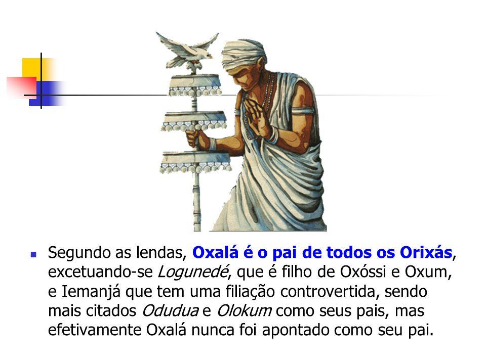 Segundo as lendas, Oxalá é o pai de todos os Orixás, excetuando-se Logunedé, que é filho de Oxóssi e Oxum, e Iemanjá que tem uma filiação controvertida, sendo mais citados Odudua e Olokum como seus pais, mas efetivamente Oxalá nunca foi apontado como seu pai.