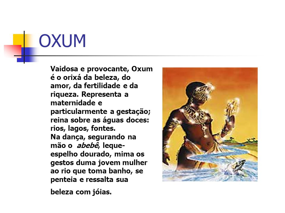 OXUM Vaidosa e provocante, Oxum é o orixá da beleza, do amor, da fertilidade e da riqueza.