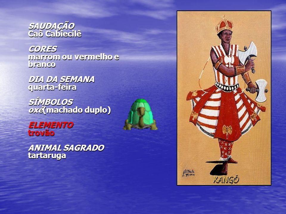 SAUDAÇÃO Caô Cabiecilê CORES marrom ou vermelho e branco DIA DA SEMANA quarta-feira SÍMBOLOS oxé(machado duplo) ELEMENTO trovão ANIMAL SAGRADO tartaruga