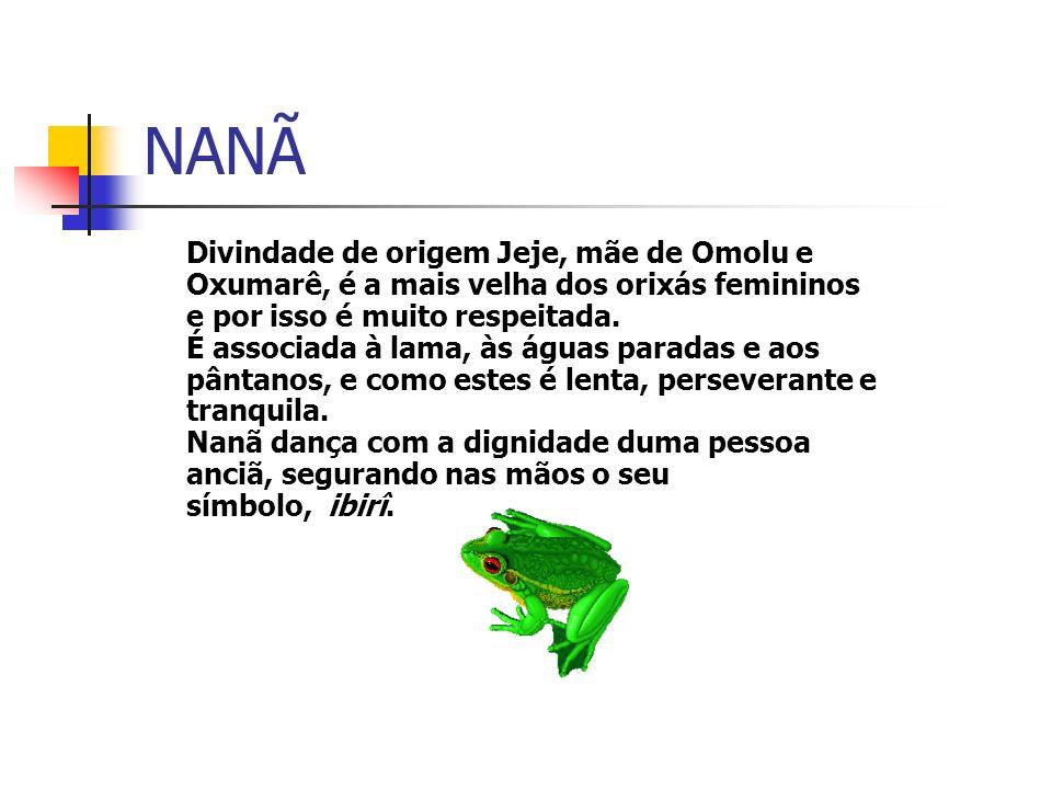 NANÃ Divindade de origem Jeje, mãe de Omolu e Oxumarê, é a mais velha dos orixás femininos e por isso é muito respeitada.
