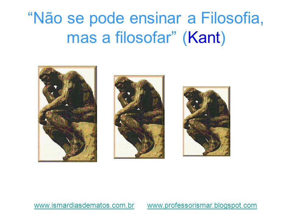 Não se pode ensinar a Filosofia, mas a filosofar (Kant) www.ismardiasdematos.com.brwww.ismardiasdematos.com.br www.professorismar.blogspot.comwww.prof