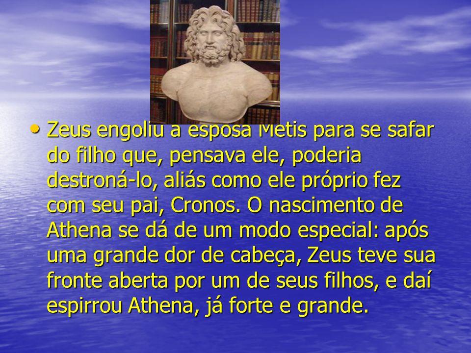 Zeus engoliu a esposa Metis para se safar do filho que, pensava ele, poderia destroná-lo, aliás como ele próprio fez com seu pai, Cronos. O nascimento