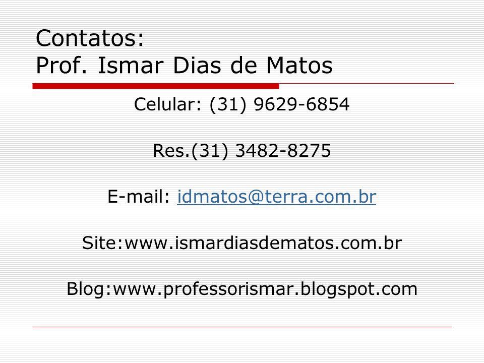 Contatos: Prof. Ismar Dias de Matos Celular: (31) 9629-6854 Res.(31) 3482-8275 E-mail: idmatos@terra.com.bridmatos@terra.com.br Site:www.ismardiasdema