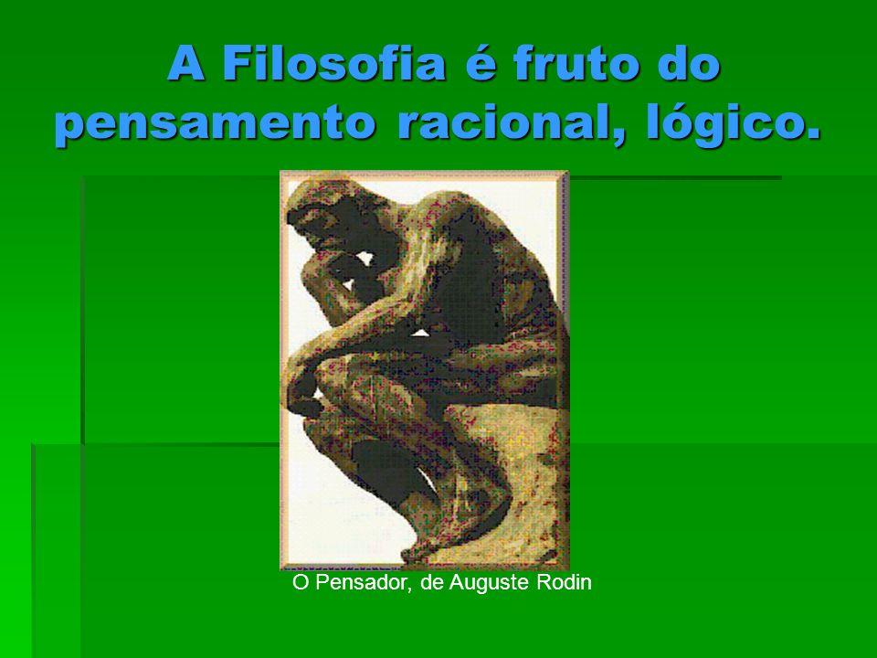 A Filosofia é fruto do pensamento racional, lógico. A Filosofia é fruto do pensamento racional, lógico. O Pensador, de Auguste Rodin