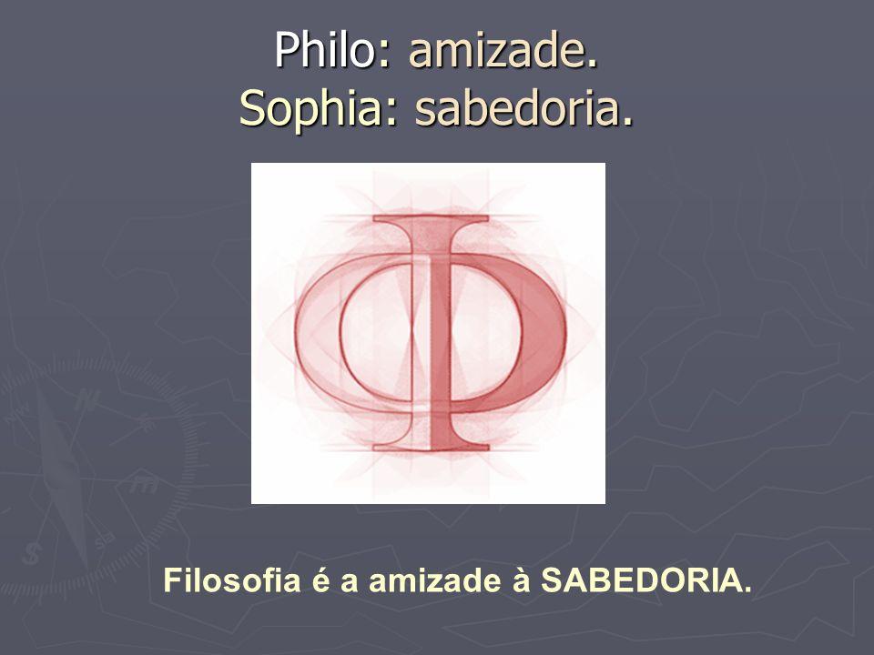 Philo: amizade. Sophia: sabedoria. Filosofia é a amizade à SABEDORIA.