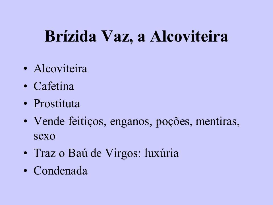 Brízida Vaz, a Alcoviteira Alcoviteira Cafetina Prostituta Vende feitiços, enganos, poções, mentiras, sexo Traz o Baú de Virgos: luxúria Condenada