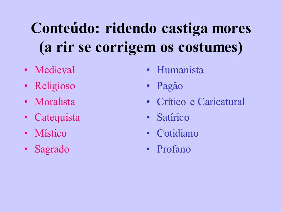 Conteúdo: ridendo castiga mores (a rir se corrigem os costumes) Medieval Religioso Moralista Catequista Místico Sagrado Humanista Pagão Crítico e Cari