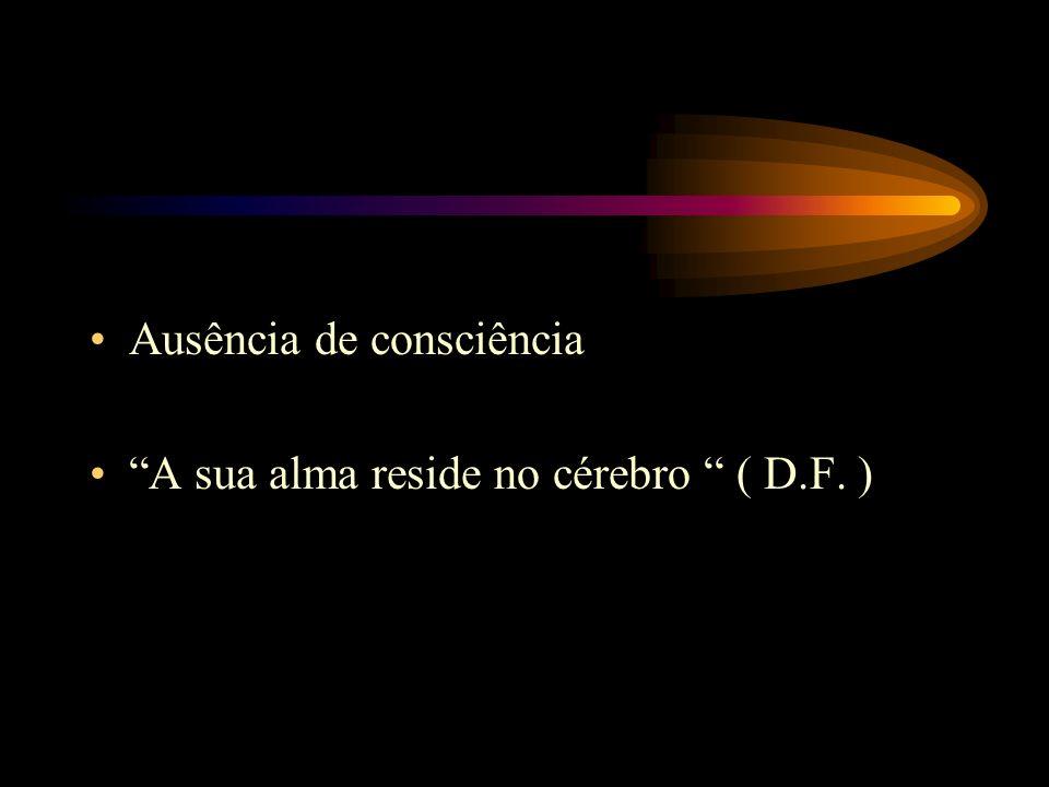 Ausência de consciência A sua alma reside no cérebro ( D.F. )