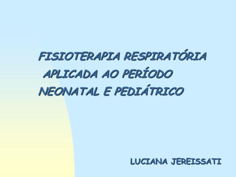 FISIOTERAPIA RESPIRATÓRIA APLICADA AO PERÍODO NEONATAL E PEDIÁTRICO LUCIANA JEREISSATI