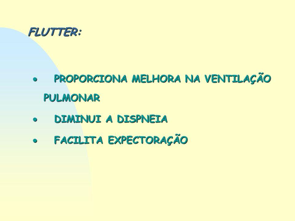 FLUTTER: PROPORCIONA MELHORA NA VENTILAÇÃO PULMONAR PROPORCIONA MELHORA NA VENTILAÇÃO PULMONAR DIMINUI A DISPNEIA DIMINUI A DISPNEIA FACILITA EXPECTOR