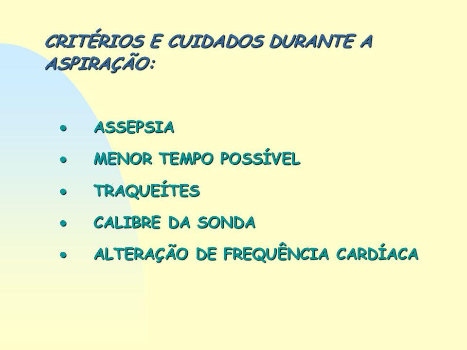 CRITÉRIOS E CUIDADOS DURANTE A ASPIRAÇÃO: ASSEPSIA ASSEPSIA MENOR TEMPO POSSÍVEL MENOR TEMPO POSSÍVEL TRAQUEÍTES TRAQUEÍTES CALIBRE DA SONDA CALIBRE D