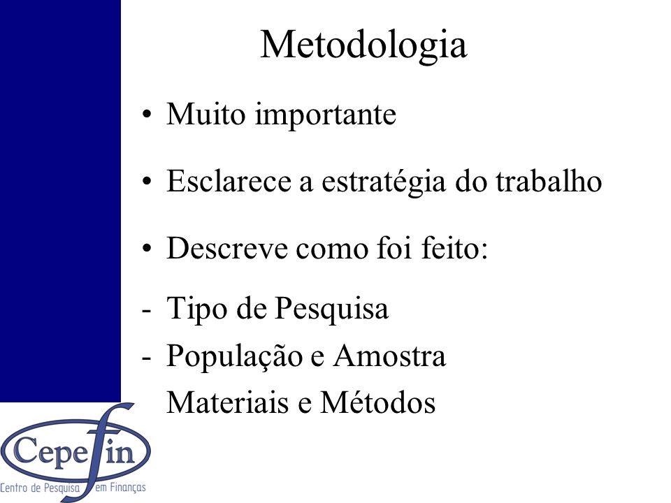 Metodologia Muito importante Esclarece a estratégia do trabalho Descreve como foi feito: -Tipo de Pesquisa -População e Amostra -Materiais e Métodos