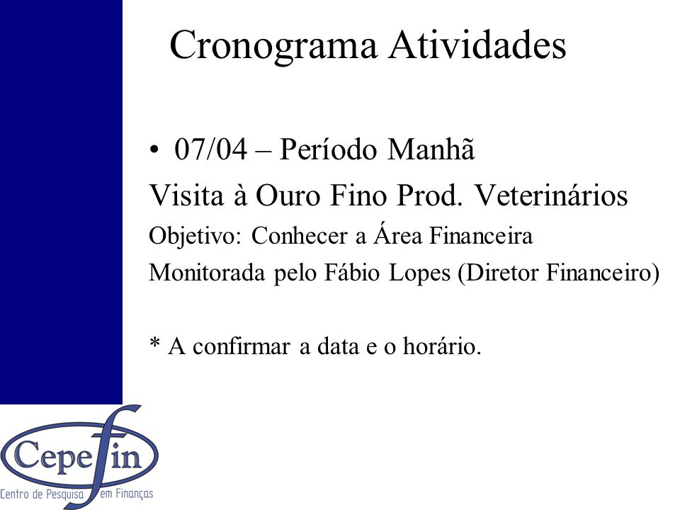 Cronograma Atividades 07/04 – Período Manhã Visita à Ouro Fino Prod. Veterinários Objetivo: Conhecer a Área Financeira Monitorada pelo Fábio Lopes (Di