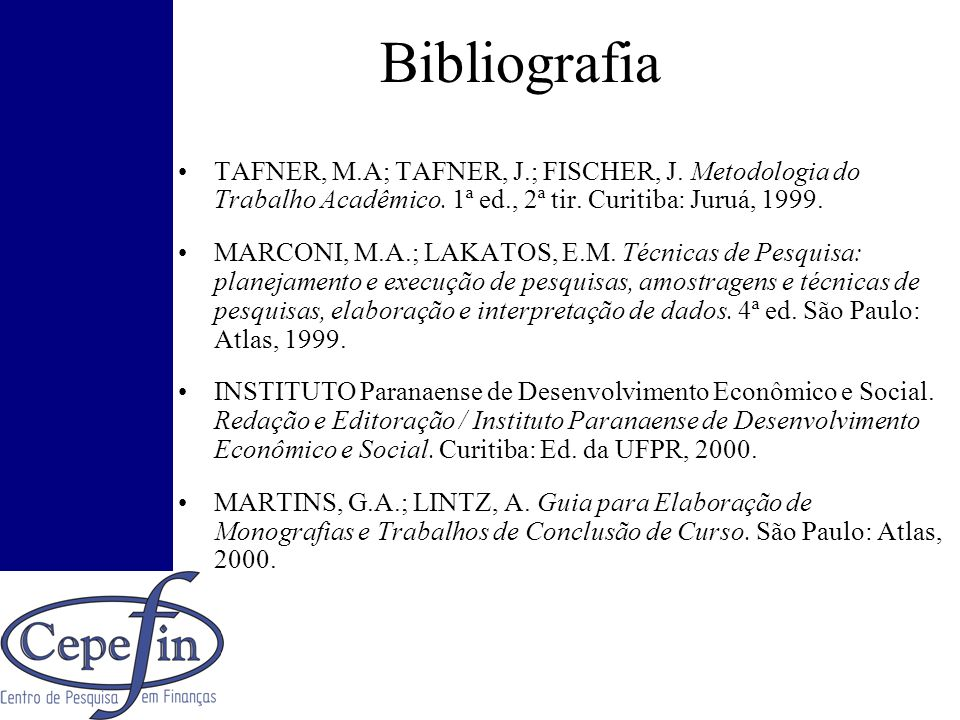 Bibliografia TAFNER, M.A; TAFNER, J.; FISCHER, J. Metodologia do Trabalho Acadêmico. 1ª ed., 2ª tir. Curitiba: Juruá, 1999. MARCONI, M.A.; LAKATOS, E.