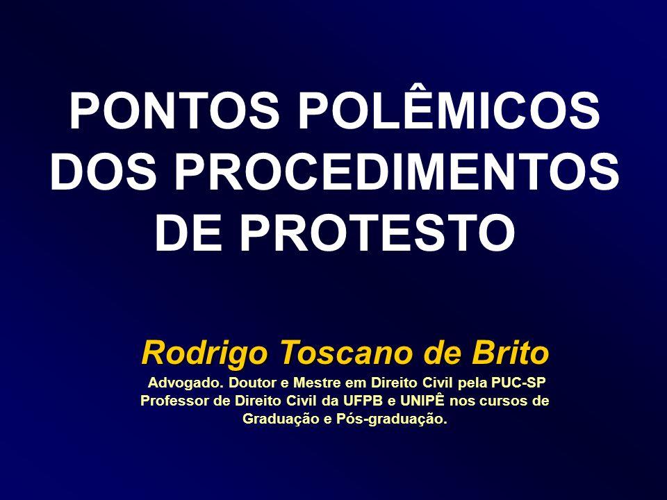 PONTOS POLÊMICOS DOS PROCEDIMENTOS DE PROTESTO Rodrigo Toscano de Brito Advogado. Doutor e Mestre em Direito Civil pela PUC-SP Professor de Direito Ci