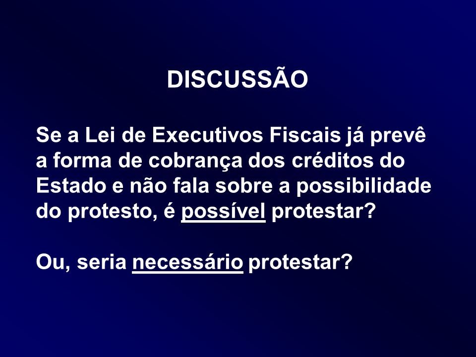 DISCUSSÃO Se a Lei de Executivos Fiscais já prevê a forma de cobrança dos créditos do Estado e não fala sobre a possibilidade do protesto, é possível