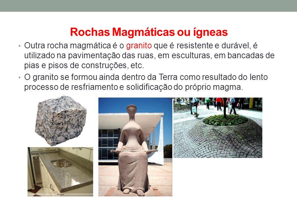 Rochas Magmáticas ou ígneas Outra rocha magmática é o granito que é resistente e durável, é utilizado na pavimentação das ruas, em esculturas, em banc
