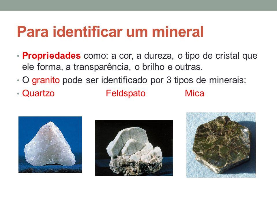 Para identificar um mineral Propriedades como: a cor, a dureza, o tipo de cristal que ele forma, a transparência, o brilho e outras. O granito pode se