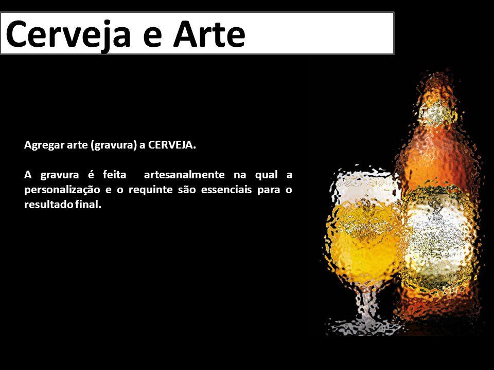 Cerveja e Arte Agregar arte (gravura) a CERVEJA. A gravura é feita artesanalmente na qual a personalização e o requinte são essenciais para o resultad