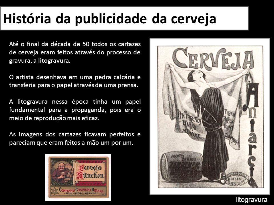 História da publicidade da cerveja Até o final da década de 50 todos os cartazes de cerveja eram feitos através do processo de gravura, a litogravura.