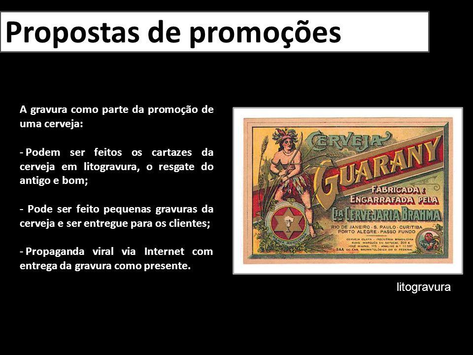 Propostas de promoções A gravura como parte da promoção de uma cerveja: - Podem ser feitos os cartazes da cerveja em litogravura, o resgate do antigo