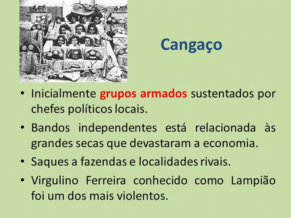 Cangaço Inicialmente grupos armados sustentados por chefes políticos locais. Bandos independentes está relacionada às grandes secas que devastaram a e