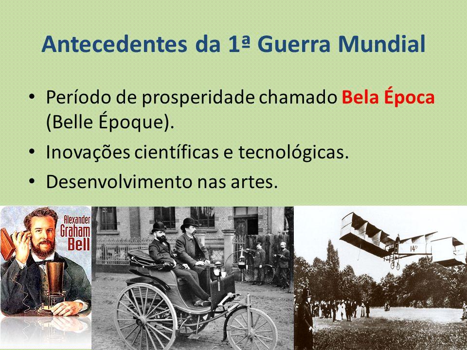 Antecedentes da 1ª Guerra Mundial Período de prosperidade chamado Bela Época (Belle Époque). Inovações científicas e tecnológicas. Desenvolvimento nas