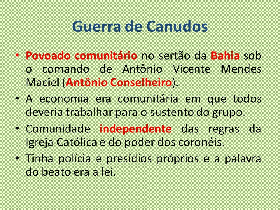 Guerra de Canudos Povoado comunitário no sertão da Bahia sob o comando de Antônio Vicente Mendes Maciel (Antônio Conselheiro). A economia era comunitá
