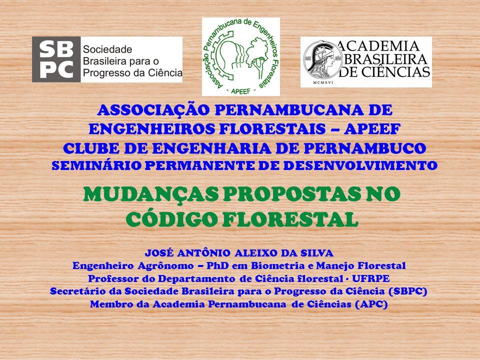 MUDANÇAS PROPOSTAS NO CÓDIGO FLORESTAL JOSÉ ANTÔNIO ALEIXO DA SILVA Engenheiro Agrônomo – PhD em Biometria e Manejo Florestal Professor do Departament