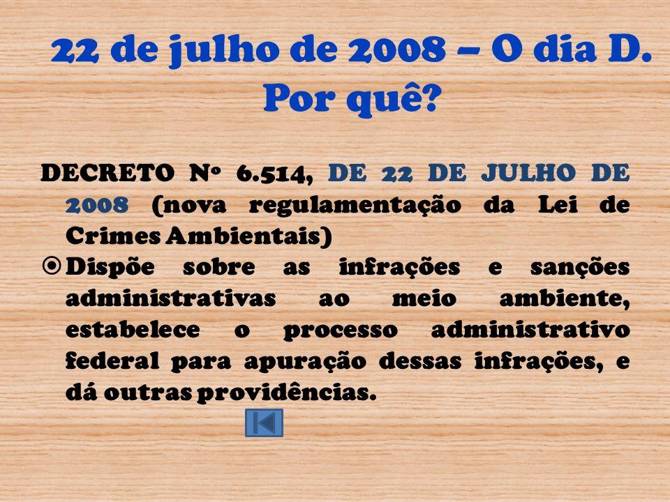 22 de julho de 2008 – O dia D. Por quê? DECRETO Nº 6.514, DE 22 DE JULHO DE 2008 (nova regulamentação da Lei de Crimes Ambientais) Dispõe sobre as inf