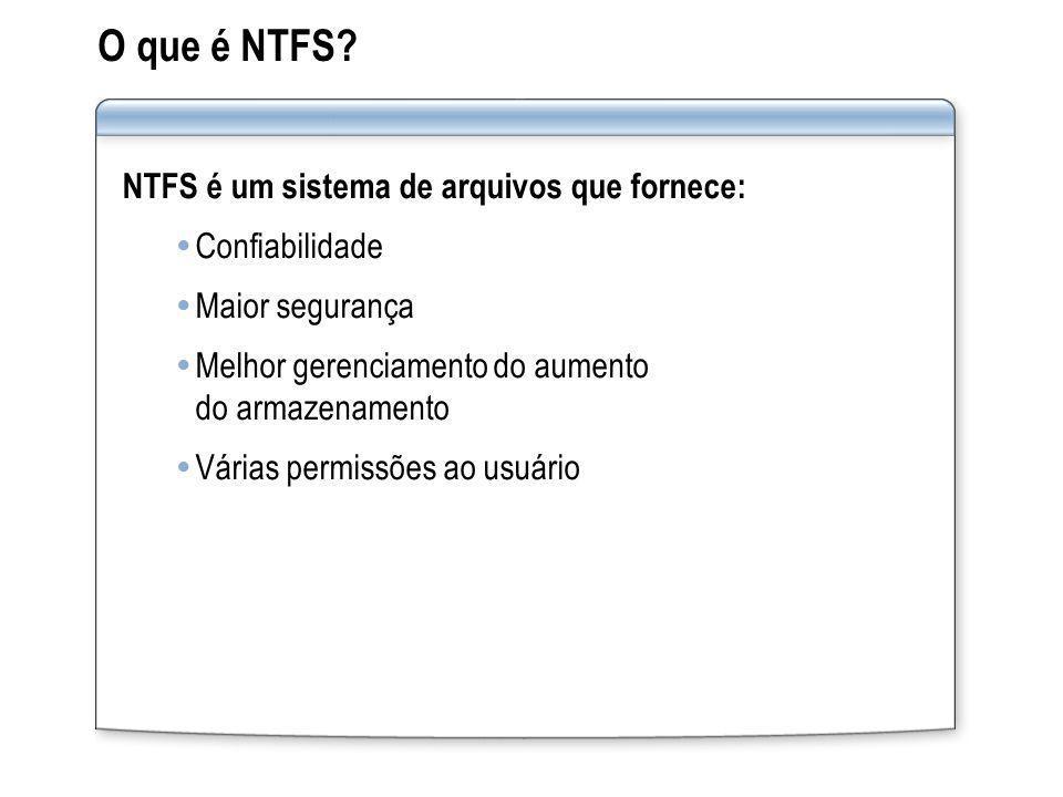 O que é NTFS? NTFS é um sistema de arquivos que fornece: Confiabilidade Maior segurança Melhor gerenciamento do aumento do armazenamento Várias permis