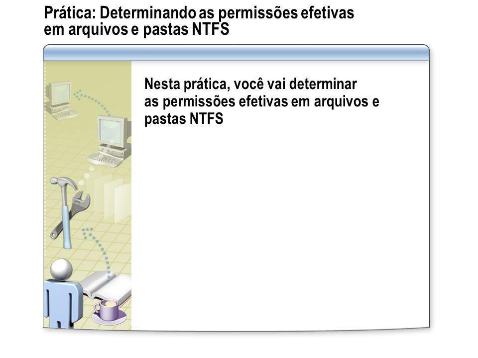 Prática: Determinando as permissões efetivas em arquivos e pastas NTFS Nesta prática, você vai determinar as permissões efetivas em arquivos e pastas