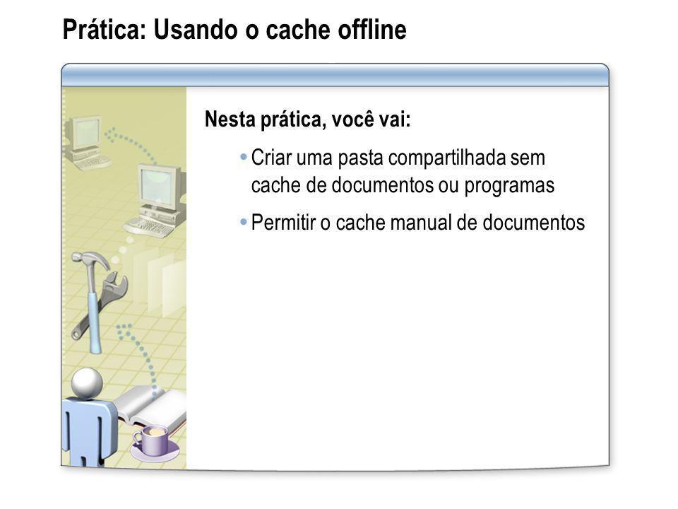 Prática: Usando o cache offline Nesta prática, você vai: Criar uma pasta compartilhada sem cache de documentos ou programas Permitir o cache manual de