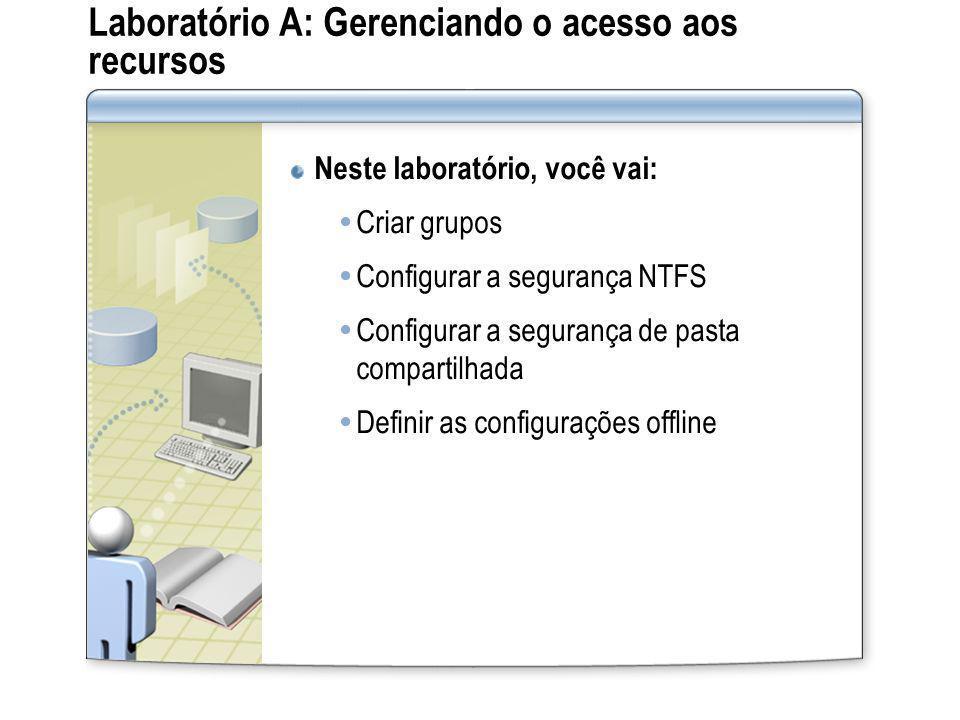 Laboratório A: Gerenciando o acesso aos recursos Neste laboratório, você vai: Criar grupos Configurar a segurança NTFS Configurar a segurança de pasta