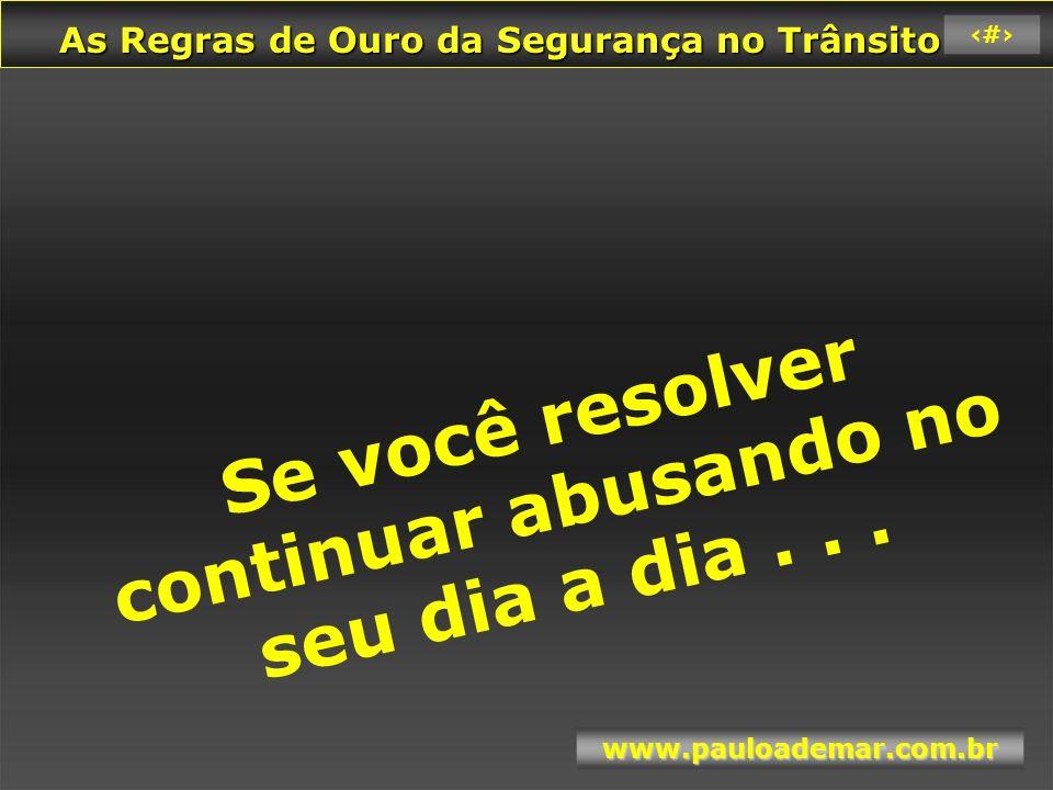 As Regras de Ouro da Segurança no Trânsito As Regras de Ouro da Segurança no Trânsito www.pauloademar.com.br 57 Você vai colher tudo o que tem plantado.