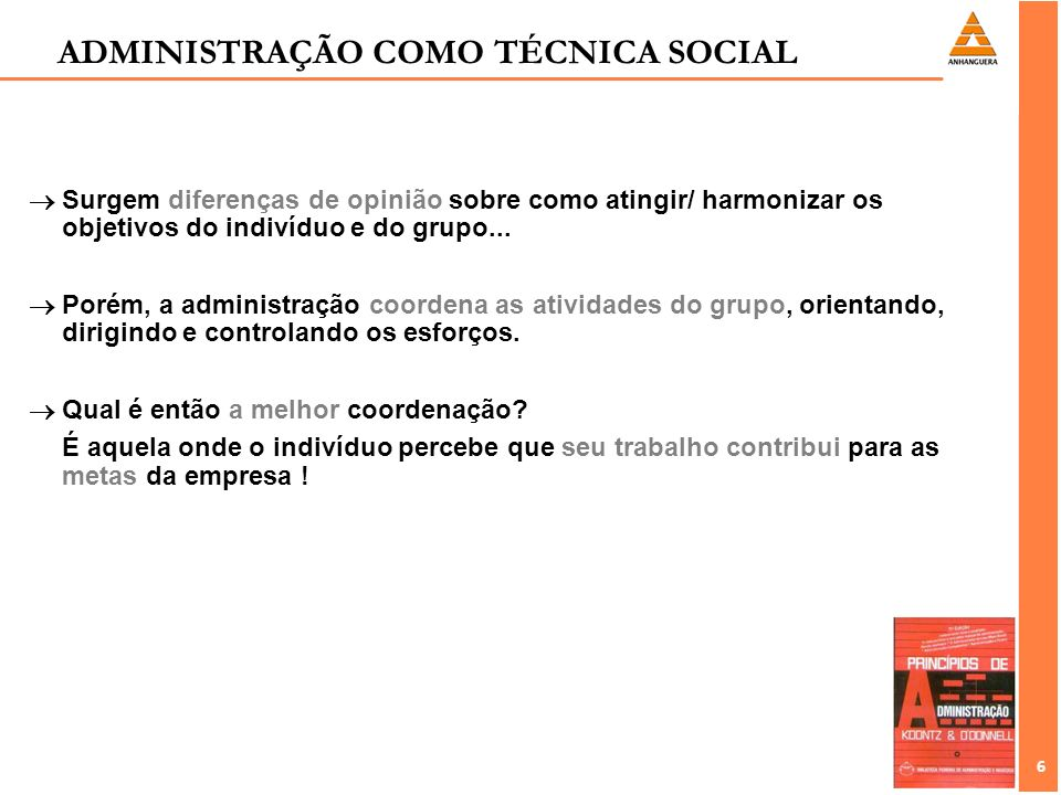 6 6 ADMINISTRAÇÃO COMO TÉCNICA SOCIAL Surgem diferenças de opinião sobre como atingir/ harmonizar os objetivos do indivíduo e do grupo... Porém, a adm