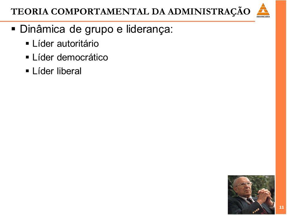 11 TEORIA COMPORTAMENTAL DA ADMINISTRAÇÃO Dinâmica de grupo e liderança: Líder autoritário Líder democrático Líder liberal