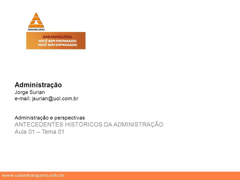 Administração Jorge Surian e-mail: jsurian@uol.com.br Administração e perspectivas ANTECEDENTES HISTÓRICOS DA ADMINISTRAÇÃO Aula 01 – Tema 01