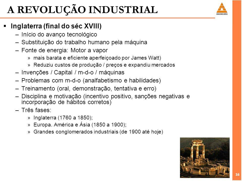 16 A REVOLUÇÃO INDUSTRIAL Inglaterra (final do séc XVIII) –Início do avanço tecnológico –Substituição do trabalho humano pela máquina –Fonte de energi
