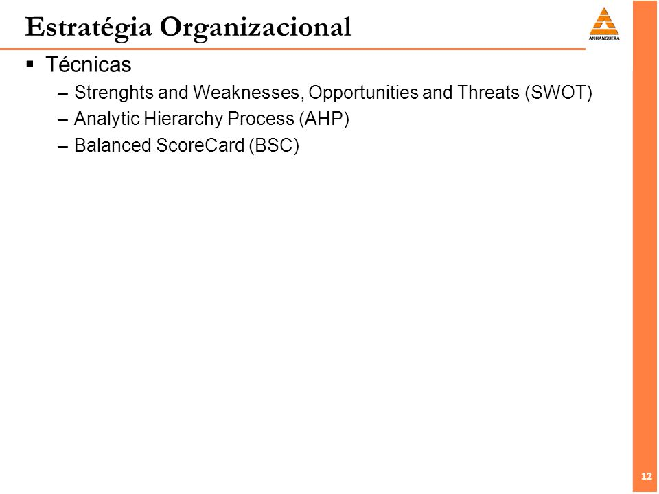 12 Técnicas –Strenghts and Weaknesses, Opportunities and Threats (SWOT) –Analytic Hierarchy Process (AHP) –Balanced ScoreCard (BSC) Estratégia Organiz