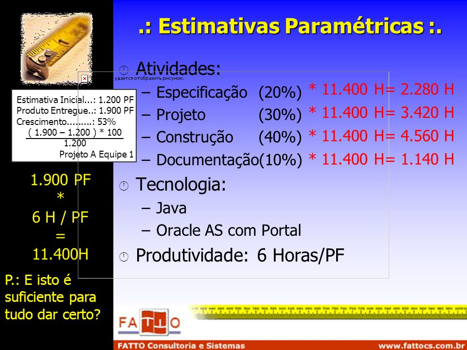 .: Estimativas Paramétricas :. Atividades: –Especificação(20%) –Projeto(30%) –Construção(40%) –Documentação(10%) Tecnologia: –Java –Oracle AS com Port