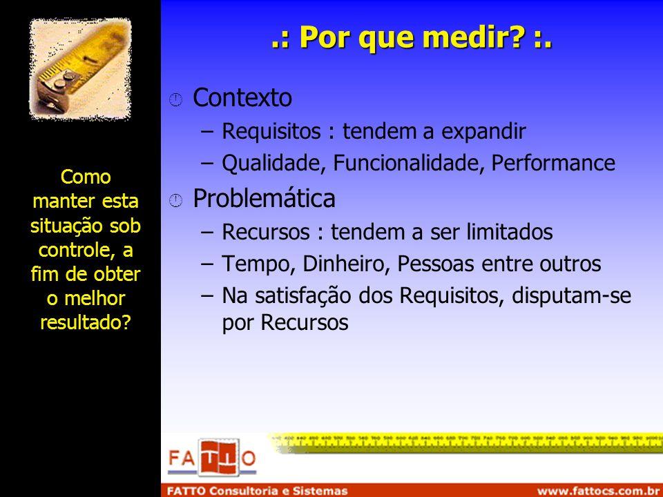 .: Por que medir? :. Contexto –Requisitos : tendem a expandir –Qualidade, Funcionalidade, Performance Problemática –Recursos : tendem a ser limitados