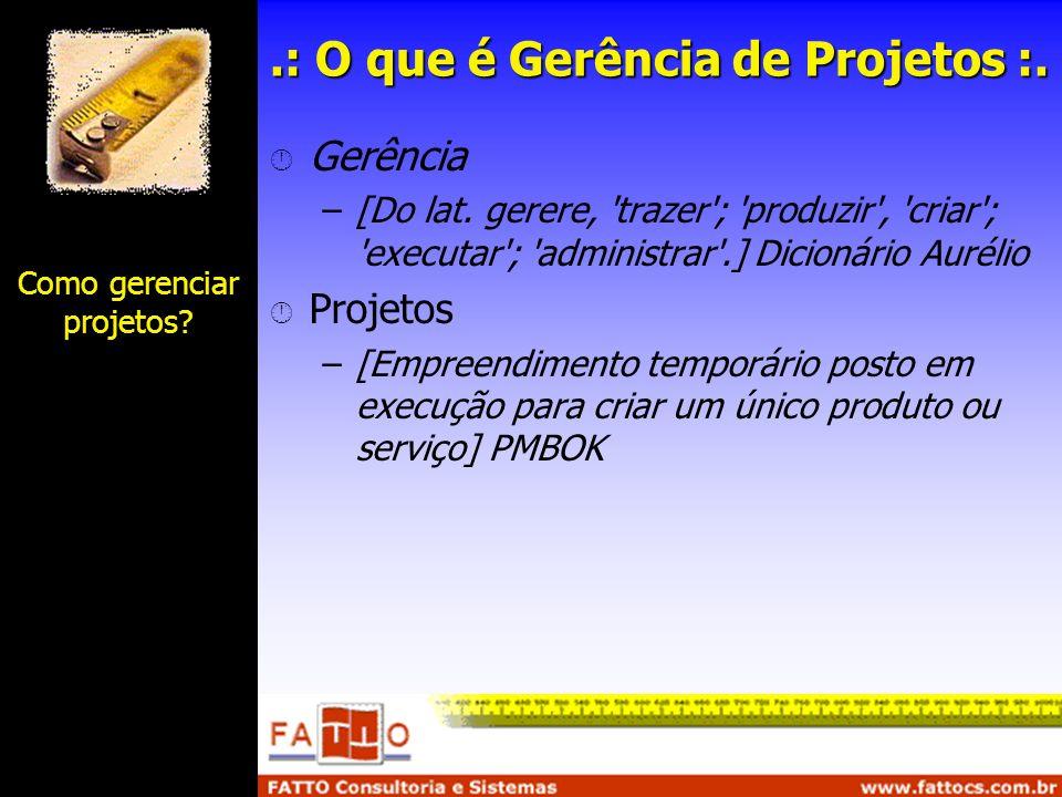 .: O que é Gerência de Projetos :. Gerência –[Do lat. gerere, 'trazer'; 'produzir', 'criar'; 'executar'; 'administrar'.] Dicionário Aurélio Projetos –