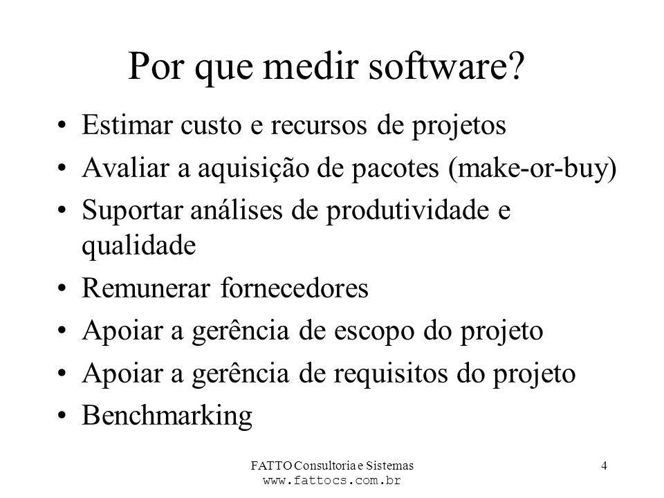 FATTO Consultoria e Sistemas www.fattocs.com.br 4 Por que medir software? Estimar custo e recursos de projetos Avaliar a aquisição de pacotes (make-or