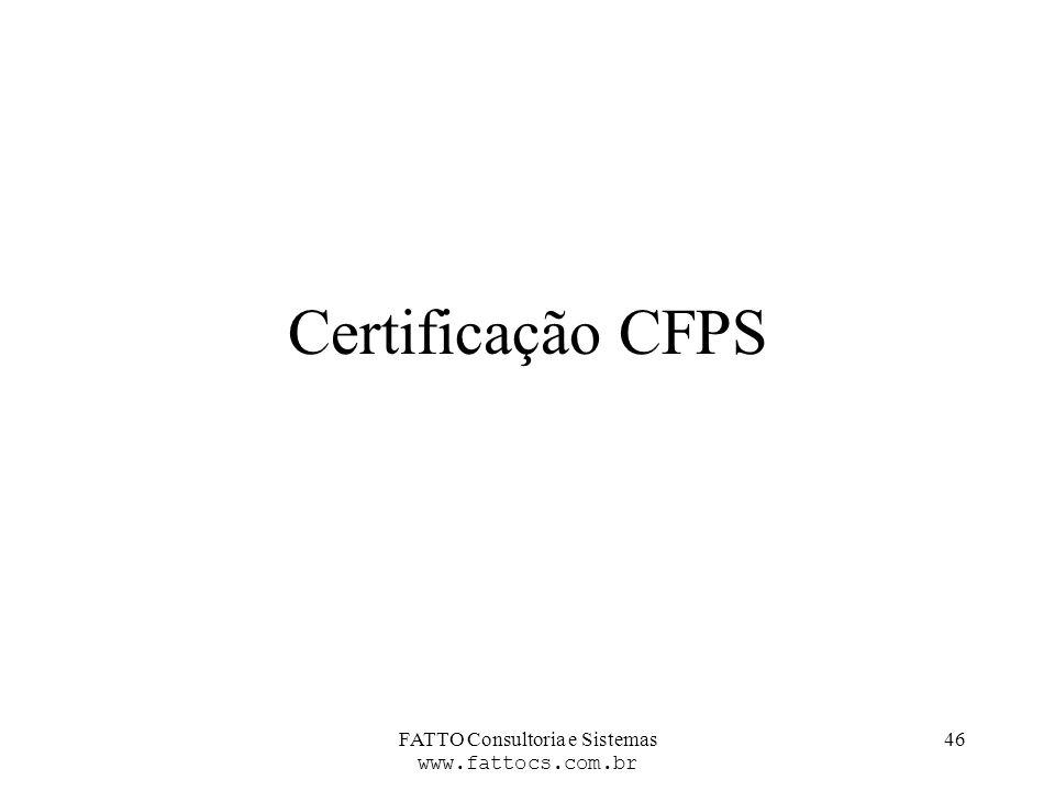 FATTO Consultoria e Sistemas www.fattocs.com.br 46 Certificação CFPS