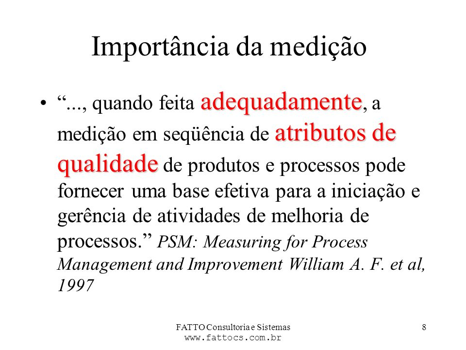 FATTO Consultoria e Sistemas www.fattocs.com.br 8 Importância da medição adequadamente atributos de qualidade..., quando feita adequadamente, a mediçã
