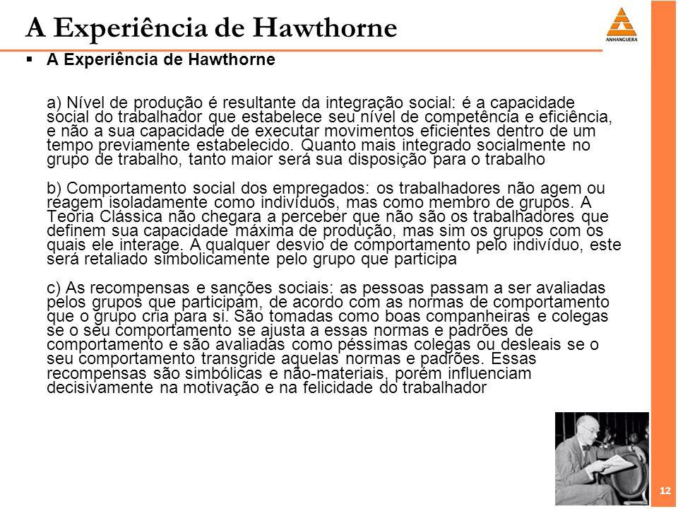 12 A Experiência de Hawthorne A Experiência de Hawthorne a) Nível de produção é resultante da integração social: é a capacidade social do trabalhador
